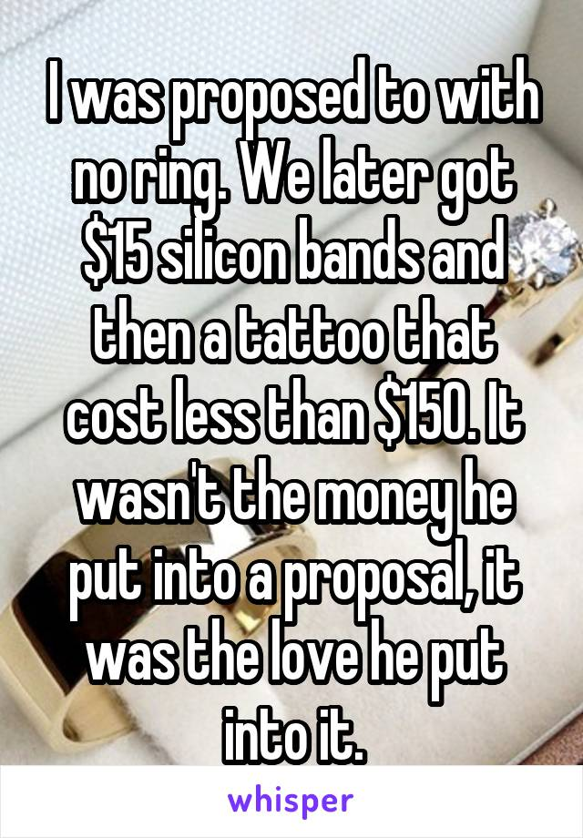 I was proposed to with no ring. We later got $15 silicon bands and then a tattoo that cost less than $150. It wasn't the money he put into a proposal, it was the love he put into it.