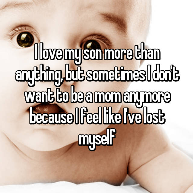 I love my son more than anything, but sometimes I don't want to be a mom anymore because I feel like I've lost myself