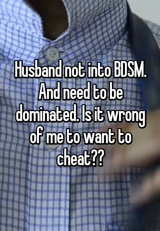 Husband not into BDSM. And need to be dominated. Is it wrong of me to want to cheat??