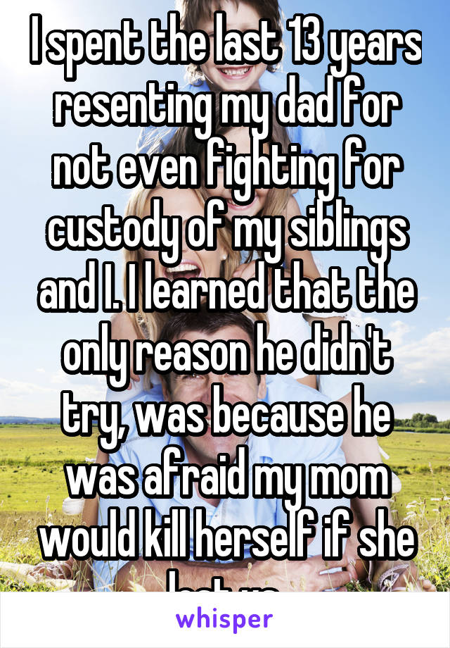 I spent the last 13 years resenting my dad for not even fighting for custody of my siblings and I. I learned that the only reason he didn't try, was because he was afraid my mom would kill herself if she lost us.
