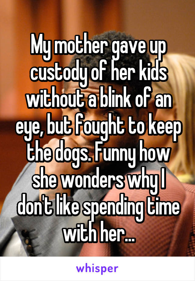 My mother gave up custody of her kids without a blink of an eye, but fought to keep the dogs. Funny how she wonders why I don't like spending time with her...