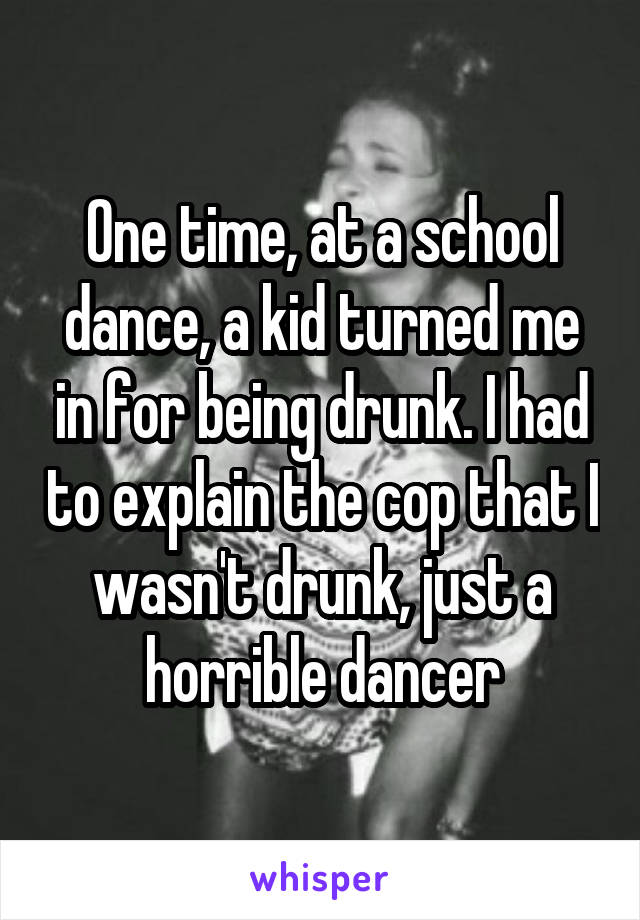 One time, at a school dance, a kid turned me in for being drunk. I had to explain the cop that I wasn't drunk, just a horrible dancer