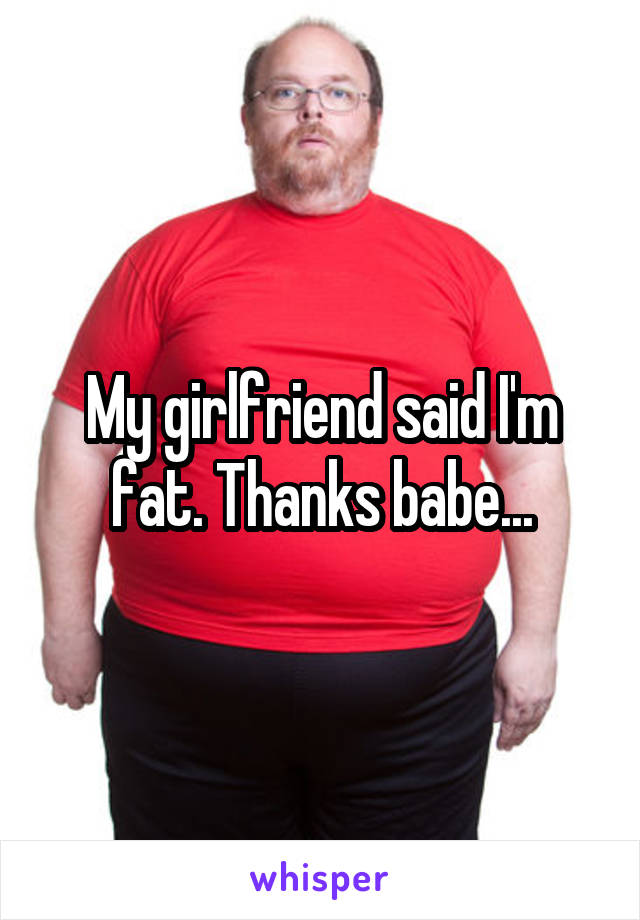 My girlfriend said I'm fat. Thanks babe...