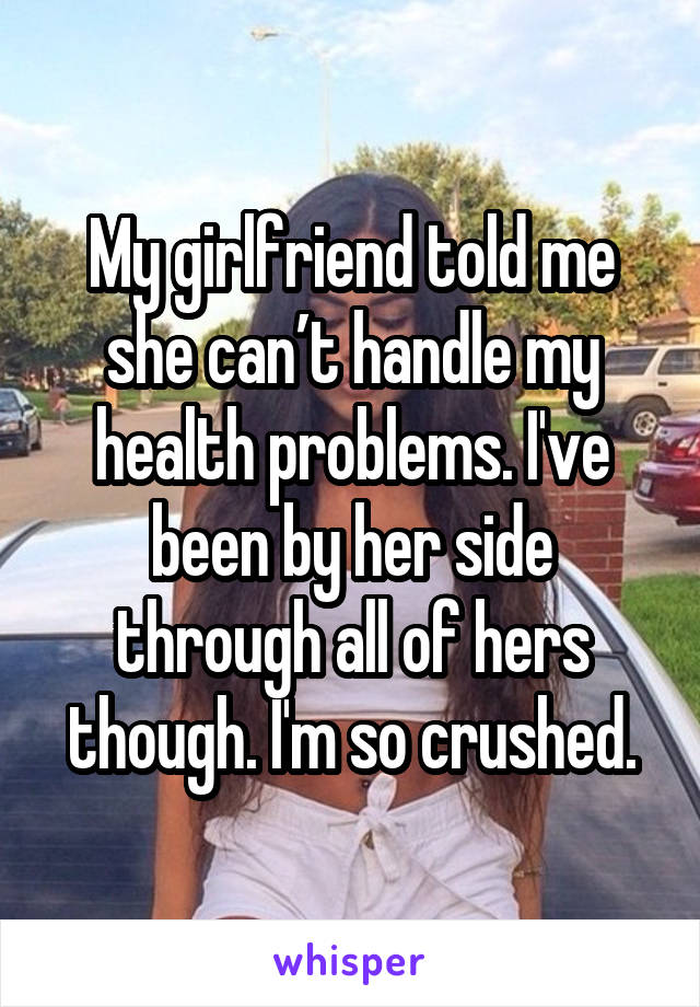 My girlfriend told me she can't handle my health problems. I've been by her side through all of hers though. I'm so crushed.