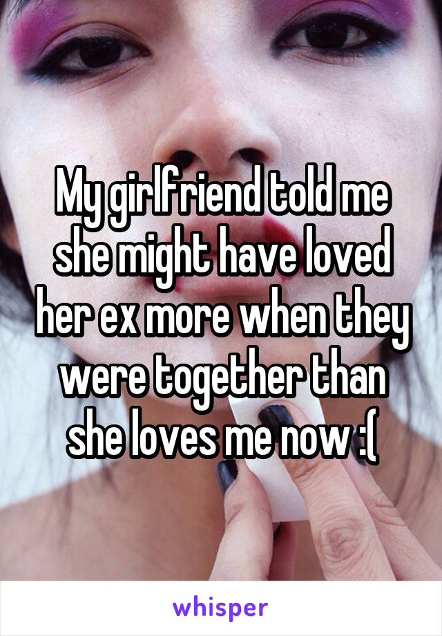 My girlfriend told me she might have loved her ex more when they were together than she loves me now :(