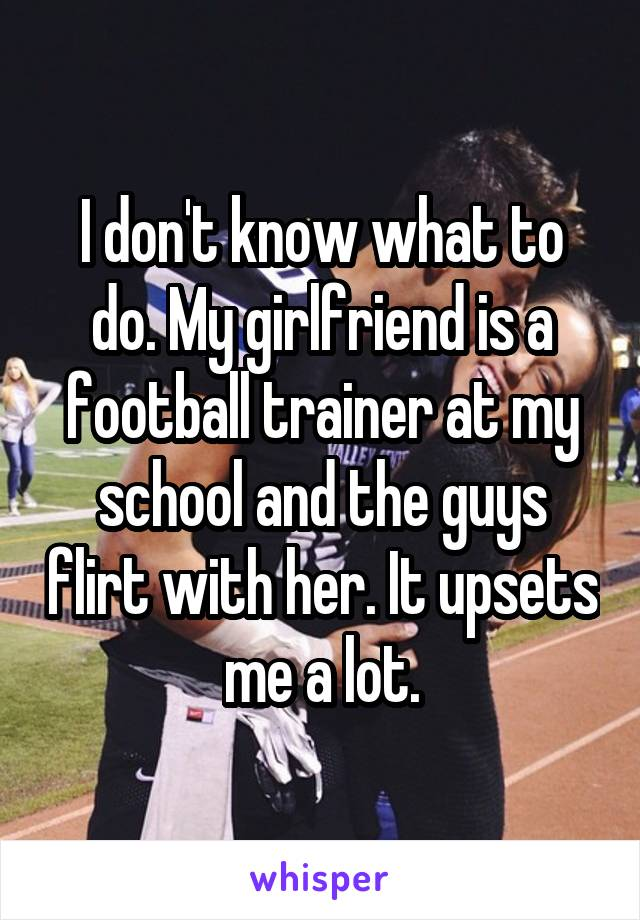 I don't know what to do. My girlfriend is a football trainer at my school and the guys flirt with her. It upsets me a lot.