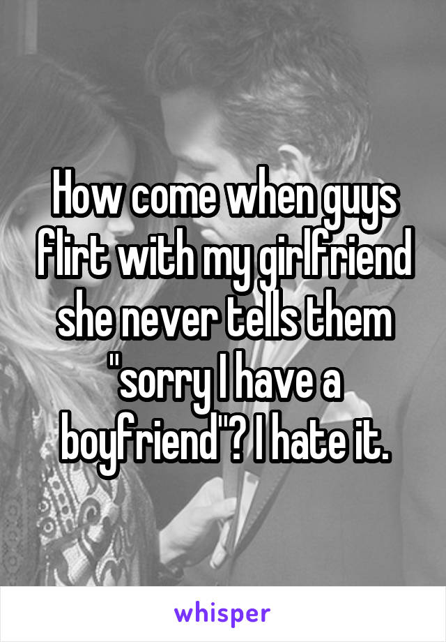 """How come when guys flirt with my girlfriend she never tells them """"sorry I have a boyfriend""""? I hate it."""
