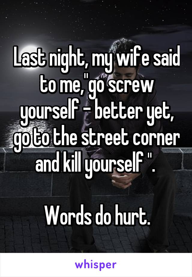 """Last night, my wife said to me,""""go screw yourself - better yet, go to the street corner and kill yourself """".   Words do hurt."""