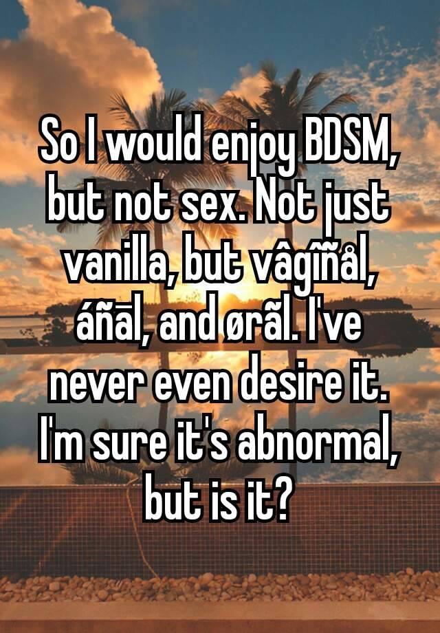 So I would enjoy BDSM, but not sex. Not just vanilla, but vâgîñål, áñāl, and ørãl. I've never even desire it. I'm sure it's abnormal, but is it?