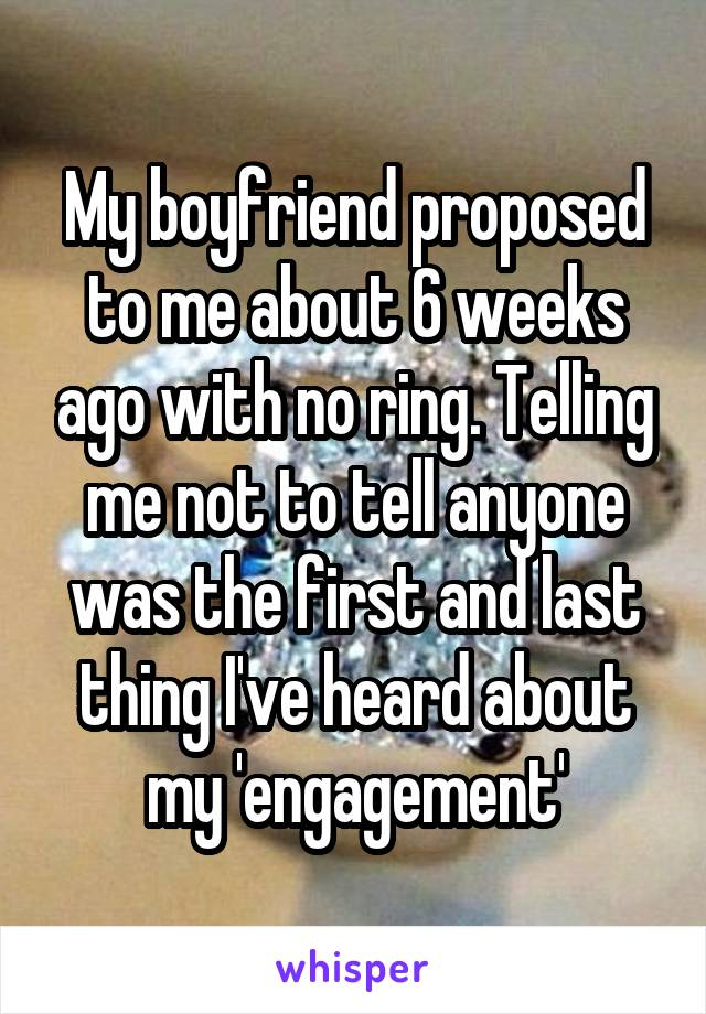 My boyfriend proposed to me about 6 weeks ago with no ring. Telling me not to tell anyone was the first and last thing I've heard about my 'engagement'
