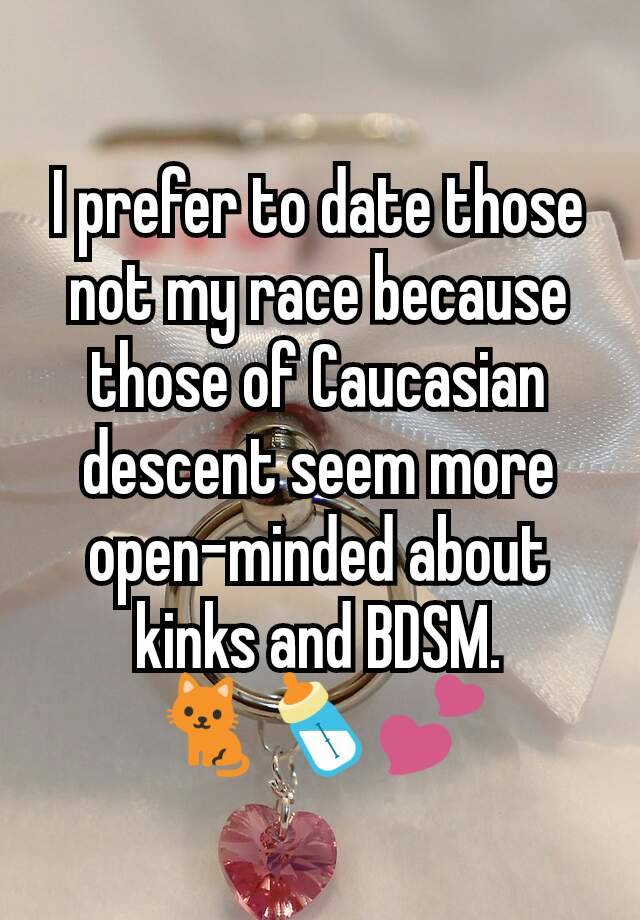 I prefer to date those not my race because those of Caucasian descent seem more open-minded about kinks and BDSM. 🐈🍼💕