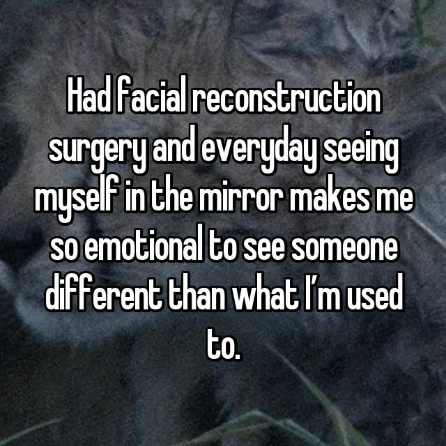Had facial reconstruction surgery and everyday seeing myself in the mirror makes me so emotional to see someone different than what I'm used to.