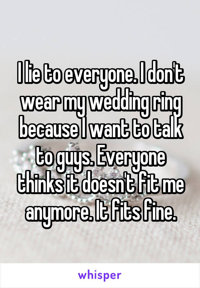 I lie to everyone. I don't wear my wedding ring because I want to talk to guys. Everyone thinks it doesn't fit me anymore. It fits fine.