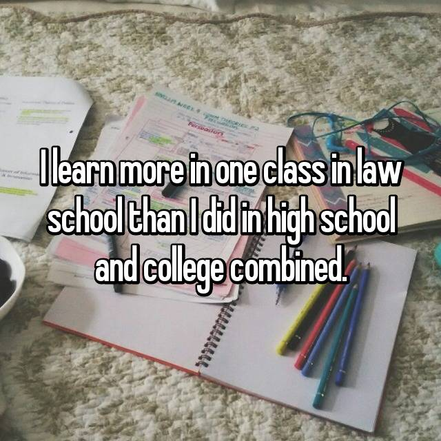 I learn more in one class in law school than I did in high school and college combined.