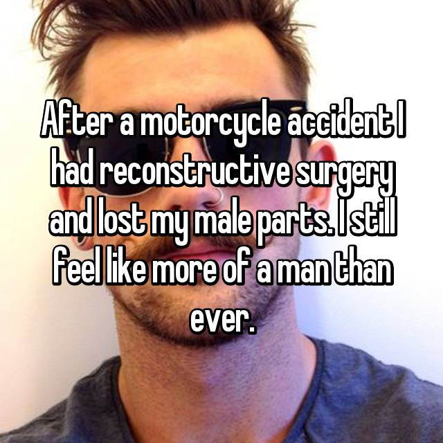 After a motorcycle accident I had reconstructive surgery and lost my male parts. I still feel like more of a man than ever.