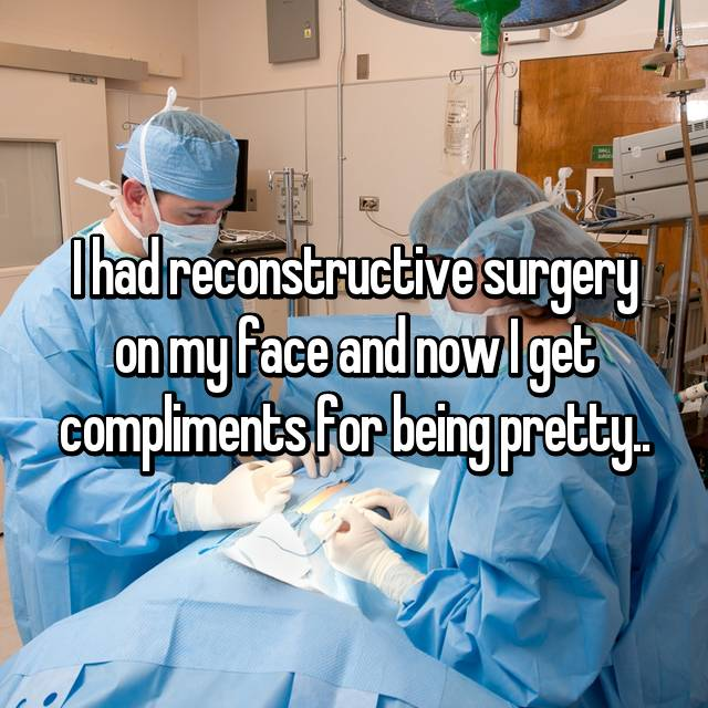 I had reconstructive surgery on my face and now I get compliments for being pretty..