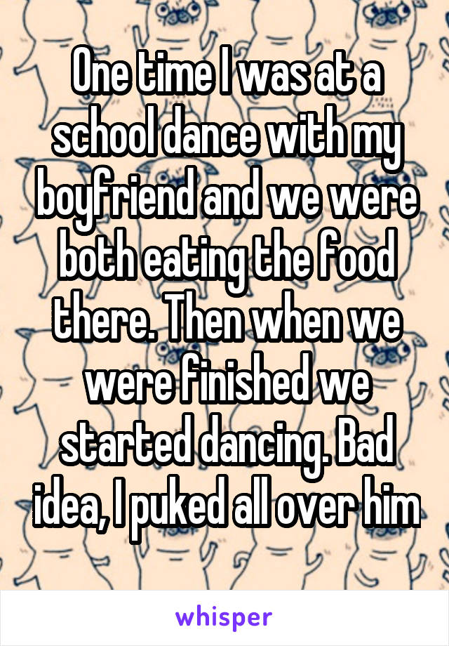 One time I was at a school dance with my boyfriend and we were both eating the food there. Then when we were finished we started dancing. Bad idea, I puked all over him