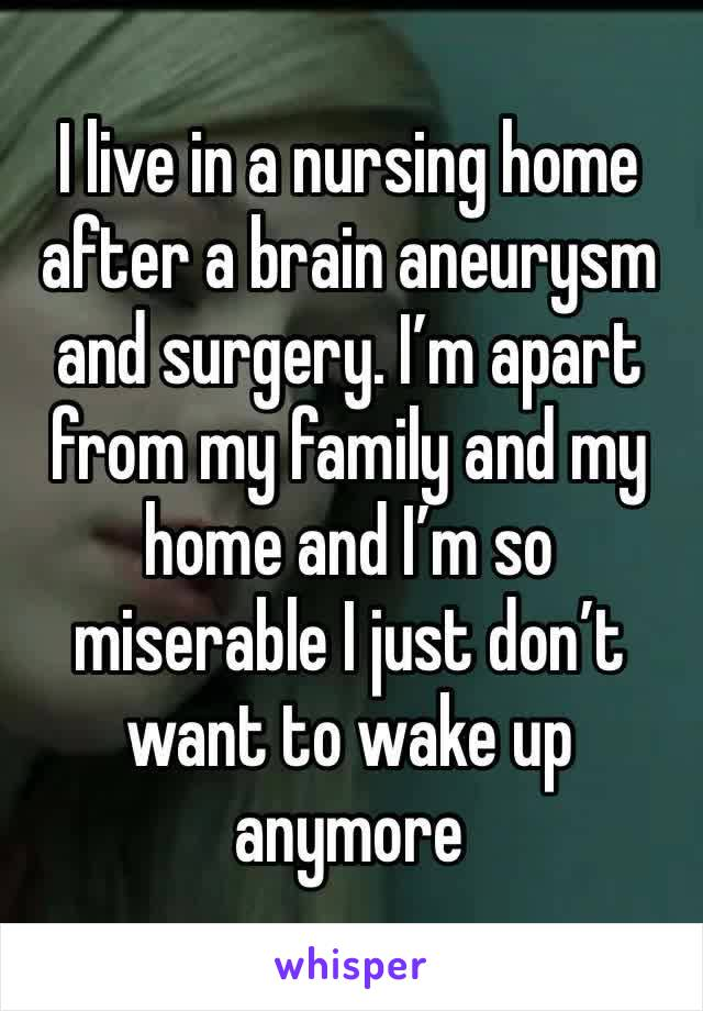 I live in a nursing home after a brain aneurysm and surgery. I'm apart from my family and my home and I'm so miserable I just don't want to wake up anymore