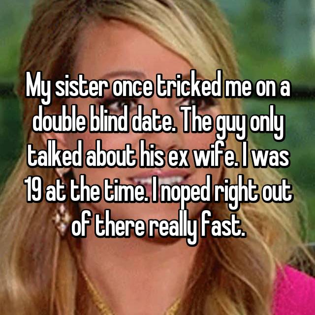 My sister once tricked me on a double blind date. The guy only talked about his ex wife. I was 19 at the time. I noped right out of there really fast.