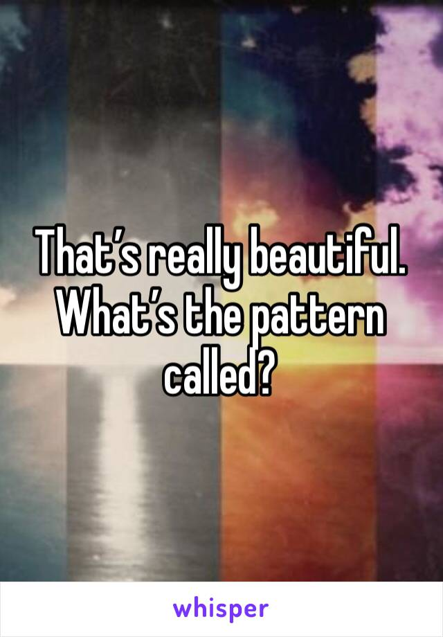 That's really beautiful. What's the pattern called?