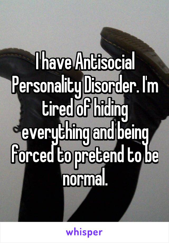 I have Antisocial Personality Disorder. I'm tired of hiding everything and being forced to pretend to be normal.