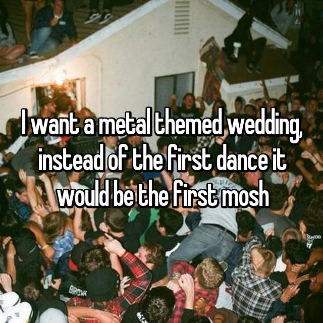 I want a metal themed wedding, instead of the first dance it would be the first mosh