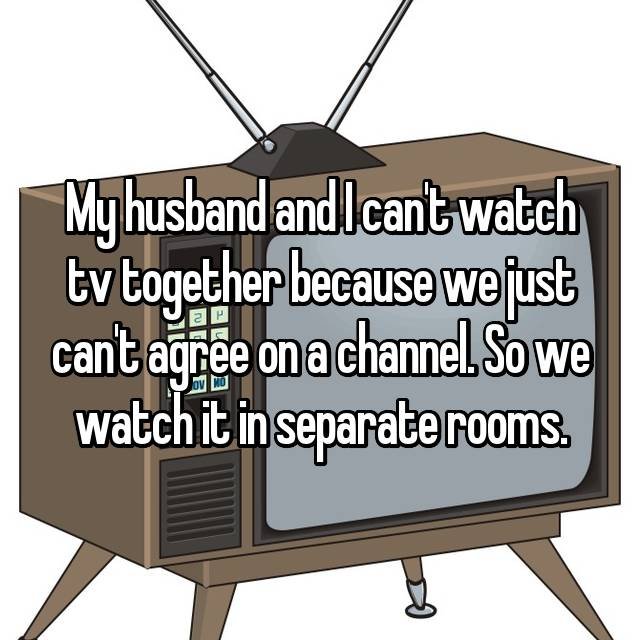 My husband and I can't watch tv together because we just can't agree on a channel. So we watch it in separate rooms.