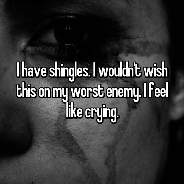 I have shingles. I wouldn't wish this on my worst enemy. I feel like crying.