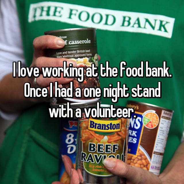 I love working at the food bank. Once I had a one night stand with a volunteer.