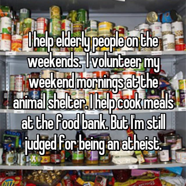 I help elderly people on the weekends.  I volunteer my weekend mornings at the animal shelter. I help cook meals at the food bank. But I'm still judged for being an atheist.