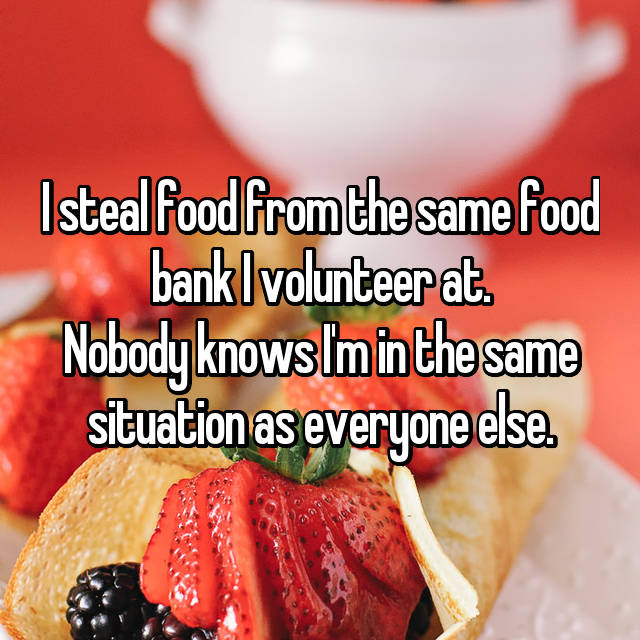 I steal food from the same food bank I volunteer at. Nobody knows I'm in the same situation as everyone else.