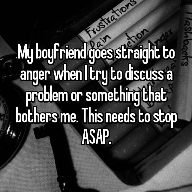 My boyfriend goes straight to anger when I try to discuss a problem or something that bothers me. This needs to stop ASAP.