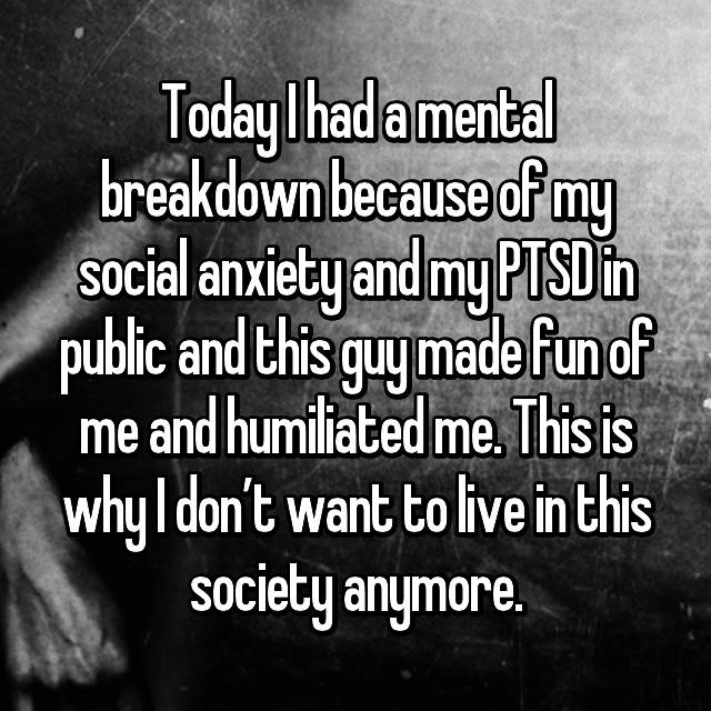 Today I had a mental breakdown because of my social anxiety and my PTSD in public and this guy made fun of me and humiliated me. This is why I don't want to live in this society anymore. 😕