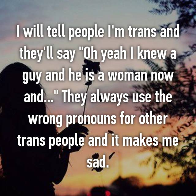 "I will tell people I'm trans and they'll say ""Oh yeah I knew a guy and he is a woman now and..."" They always use the wrong pronouns for other trans people and it makes me sad."