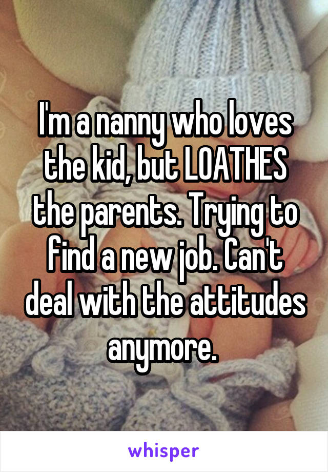 I'm a nanny who loves the kid, but LOATHES the parents. Trying to find a new job. Can't deal with the attitudes anymore.