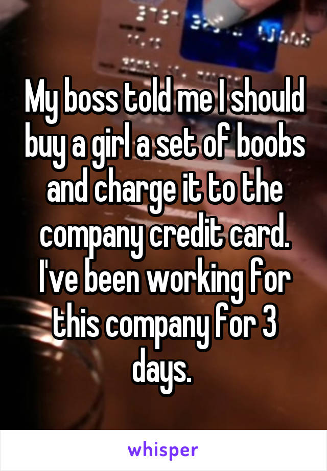 My boss told me I should buy a girl a set of boobs and charge it to the company credit card. I've been working for this company for 3 days.