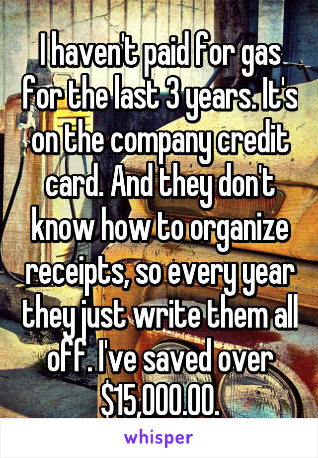 I haven't paid for gas for the last 3 years. It's on the company credit card. And they don't know how to organize receipts, so every year they just write them all off. I've saved over $15,000.00.