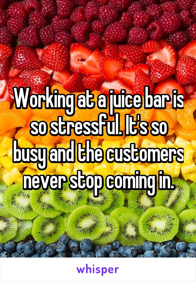Working at a juice bar is so stressful. It's so busy and the customers never stop coming in.