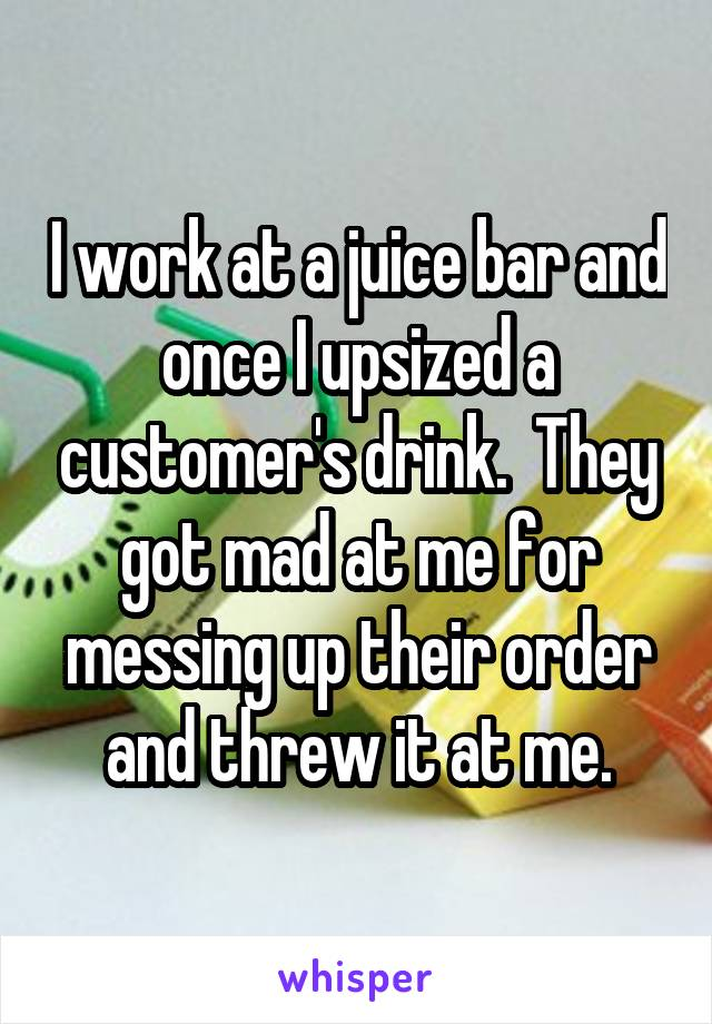 I work at a juice bar and once I upsized a customer's drink.  They got mad at me for messing up their order and threw it at me.