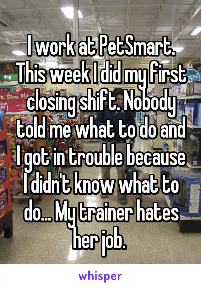 I work at PetSmart. This week I did my first closing shift. Nobody told me what to do and I got in trouble because I didn't know what to do... My trainer hates her job.