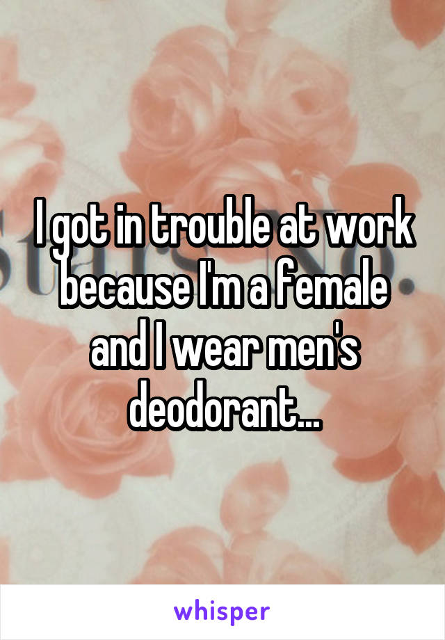 I got in trouble at work because I'm a female and I wear men's deodorant...