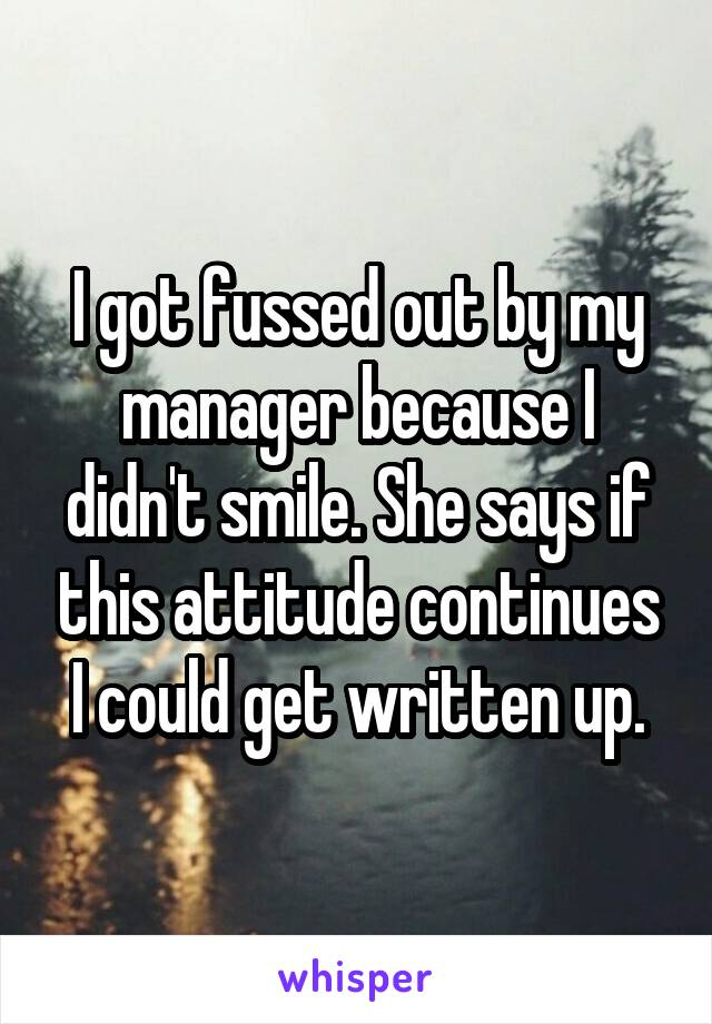 I got fussed out by my manager because I didn't smile. She says if this attitude continues I could get written up.