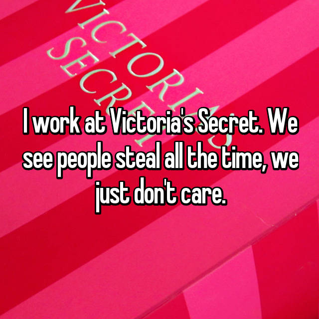 I work at Victoria's Secret. We see people steal all the time, we just don't care.