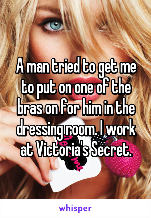 A man tried to get me to put on one of the bras on for him in the dressing room. I work at Victoria's Secret.