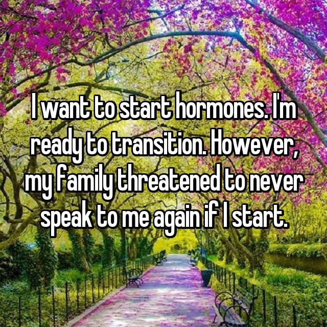 I want to start hormones. I'm ready to transition. However, my family threatened to never speak to me again if I start.