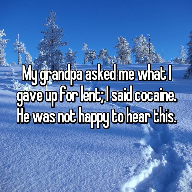 My grandpa asked me what I gave up for lent; I said cocaine. He was not happy to hear this.