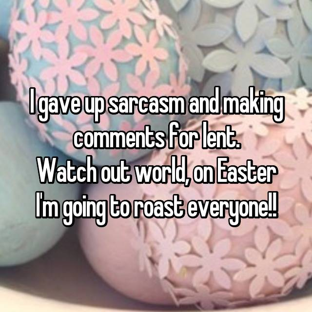 I gave up sarcasm and making comments for lent. Watch out world, on Easter I'm going to roast everyone!!