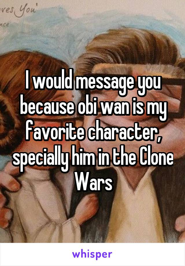 I would message you because obi wan is my favorite character, specially him in the Clone Wars