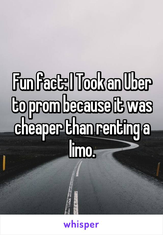 Fun fact: I Took an Uber to prom because it was cheaper than renting a limo.