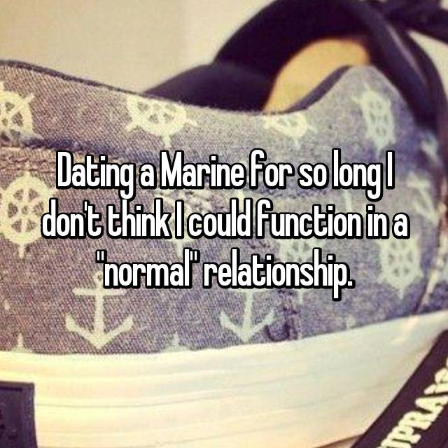"Dating a Marine for so long I don't think I could function in a ""normal"" relationship."